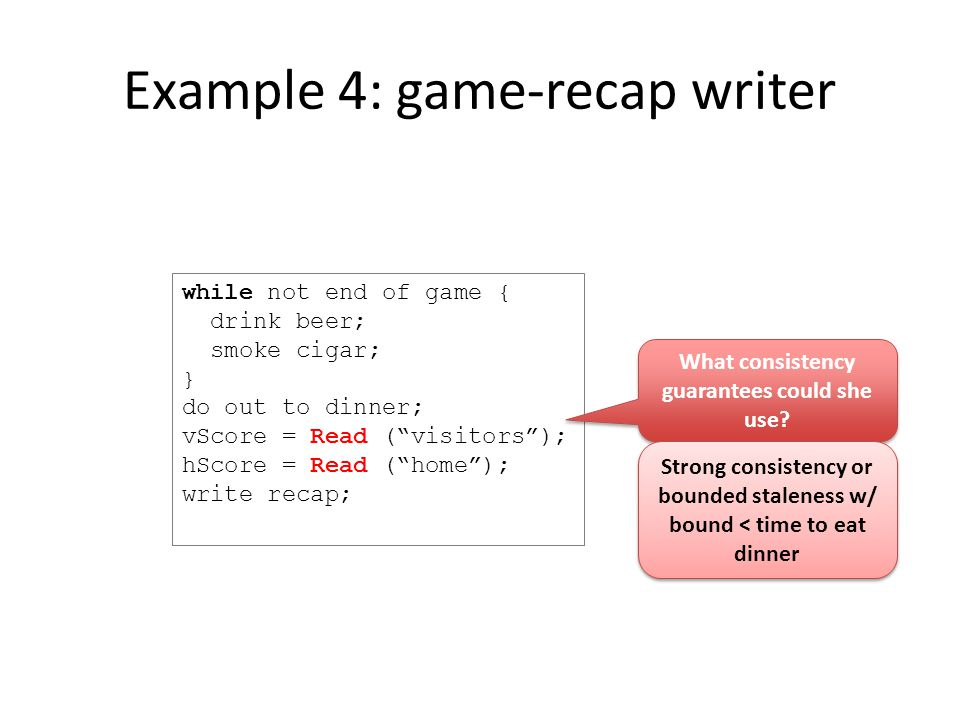 Example 4: game-recap writer while not end of game { drink beer; smoke cigar; } do out to dinner; vScore = Read ( visitors ); hScore = Read ( home ); write recap; What consistency guarantees could she use.