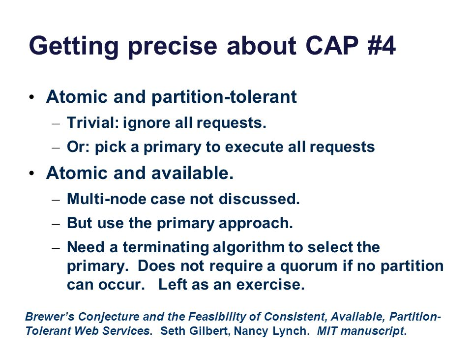Getting precise about CAP #4 Atomic and partition-tolerant – Trivial: ignore all requests.
