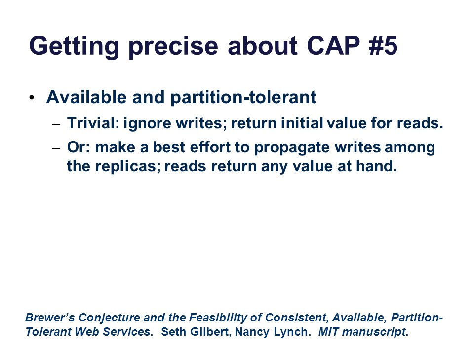 Getting precise about CAP #5 Available and partition-tolerant – Trivial: ignore writes; return initial value for reads.