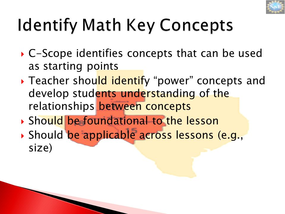  C-Scope identifies concepts that can be used as starting points  Teacher should identify power concepts and develop students understanding of the relationships between concepts  Should be foundational to the lesson  Should be applicable across lessons (e.g., size)