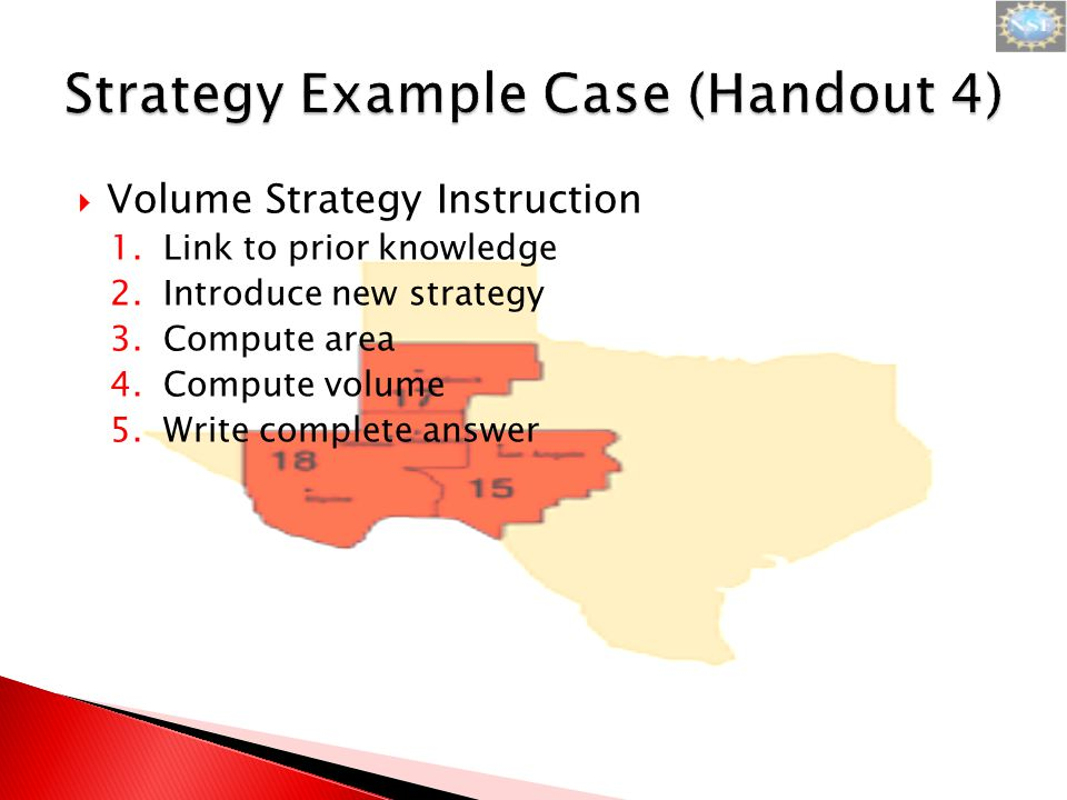  Volume Strategy Instruction 1.Link to prior knowledge 2.Introduce new strategy 3.Compute area 4.Compute volume 5.Write complete answer
