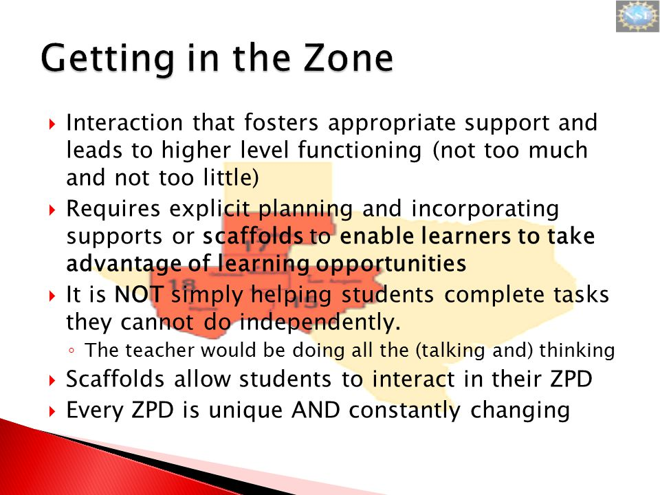  Interaction that fosters appropriate support and leads to higher level functioning (not too much and not too little)  Requires explicit planning and incorporating supports or scaffolds to enable learners to take advantage of learning opportunities  It is NOT simply helping students complete tasks they cannot do independently.