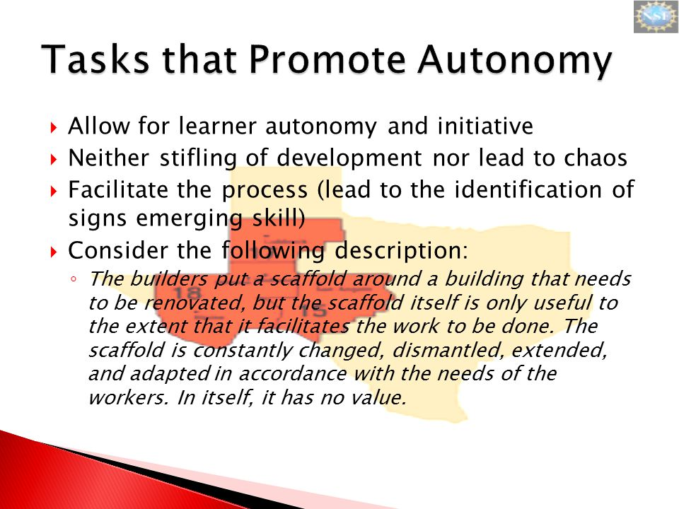  Allow for learner autonomy and initiative  Neither stifling of development nor lead to chaos  Facilitate the process (lead to the identification of signs emerging skill)  Consider the following description: ◦ The builders put a scaffold around a building that needs to be renovated, but the scaffold itself is only useful to the extent that it facilitates the work to be done.
