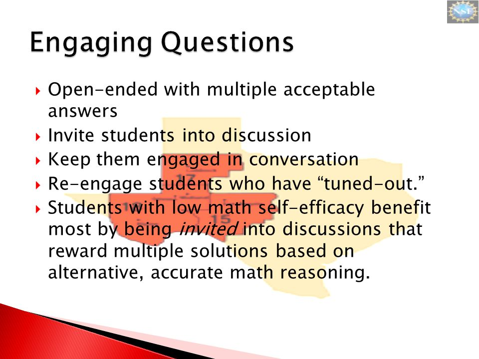  Open-ended with multiple acceptable answers  Invite students into discussion  Keep them engaged in conversation  Re-engage students who have tuned-out.  Students with low math self-efficacy benefit most by being invited into discussions that reward multiple solutions based on alternative, accurate math reasoning.