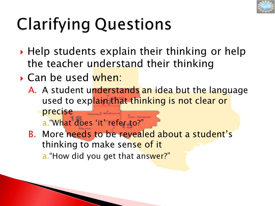  Help students explain their thinking or help the teacher understand their thinking  Can be used when: A.A student understands an idea but the language used to explain that thinking is not clear or precise a. What does 'it' refer to B.More needs to be revealed about a student's thinking to make sense of it a. How did you get that answer