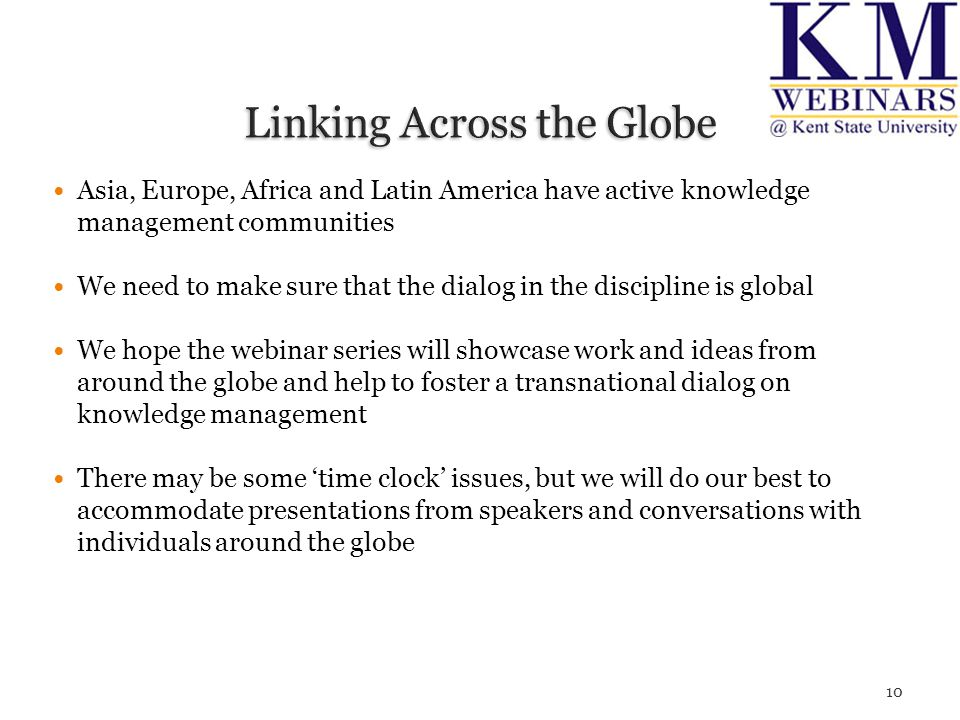 Asia, Europe, Africa and Latin America have active knowledge management communities We need to make sure that the dialog in the discipline is global We hope the webinar series will showcase work and ideas from around the globe and help to foster a transnational dialog on knowledge management There may be some 'time clock' issues, but we will do our best to accommodate presentations from speakers and conversations with individuals around the globe 10