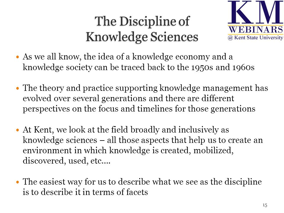 As we all know, the idea of a knowledge economy and a knowledge society can be traced back to the 1950s and 1960s The theory and practice supporting knowledge management has evolved over several generations and there are different perspectives on the focus and timelines for those generations At Kent, we look at the field broadly and inclusively as knowledge sciences – all those aspects that help us to create an environment in which knowledge is created, mobilized, discovered, used, etc….