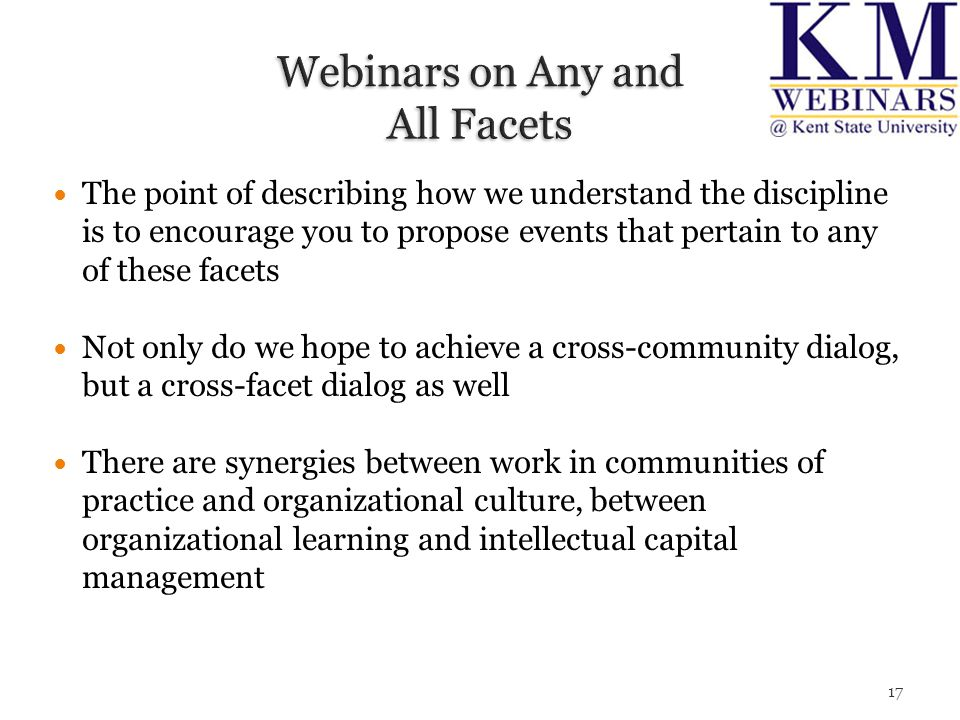 The point of describing how we understand the discipline is to encourage you to propose events that pertain to any of these facets Not only do we hope to achieve a cross-community dialog, but a cross-facet dialog as well There are synergies between work in communities of practice and organizational culture, between organizational learning and intellectual capital management 17