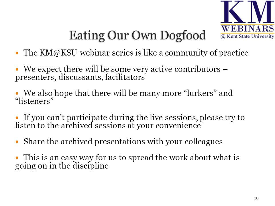 The KM@KSU webinar series is like a community of practice We expect there will be some very active contributors – presenters, discussants, facilitators We also hope that there will be many more lurkers and listeners If you can't participate during the live sessions, please try to listen to the archived sessions at your convenience Share the archived presentations with your colleagues This is an easy way for us to spread the work about what is going on in the discipline 19