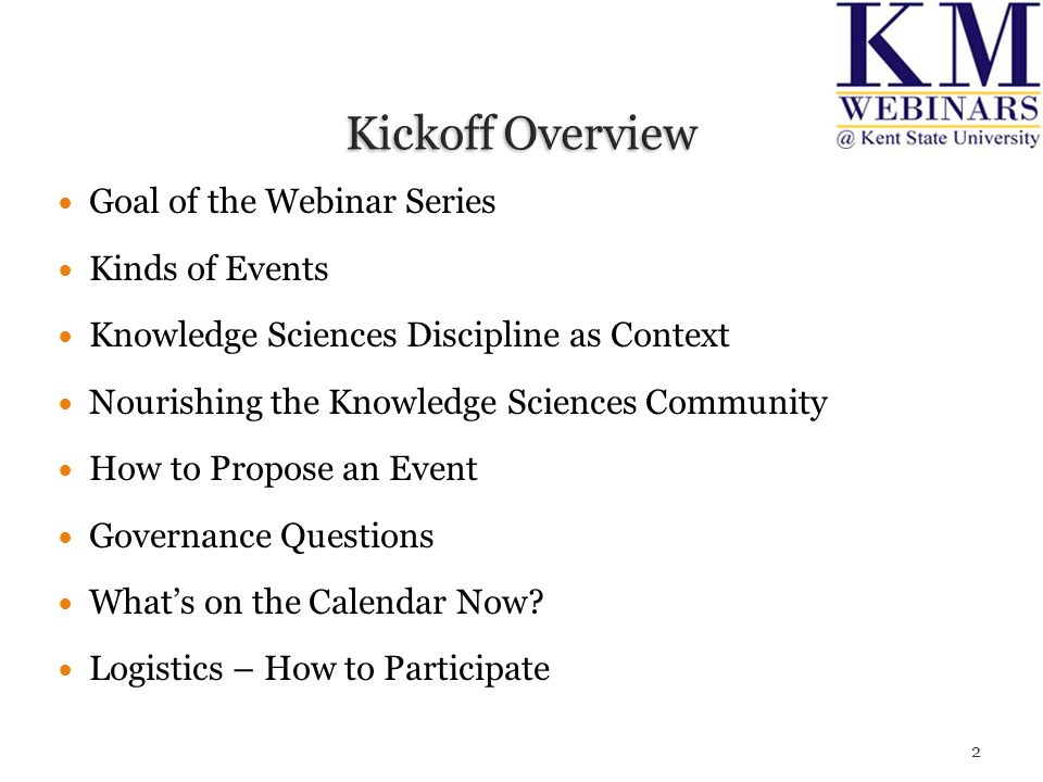 Goal of the Webinar Series Kinds of Events Knowledge Sciences Discipline as Context Nourishing the Knowledge Sciences Community How to Propose an Event Governance Questions What's on the Calendar Now.