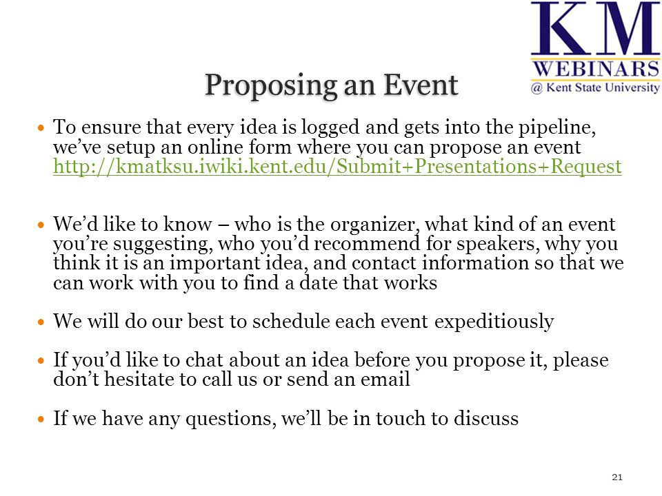 To ensure that every idea is logged and gets into the pipeline, we've setup an online form where you can propose an event http://kmatksu.iwiki.kent.edu/Submit+Presentations+Request http://kmatksu.iwiki.kent.edu/Submit+Presentations+Request We'd like to know – who is the organizer, what kind of an event you're suggesting, who you'd recommend for speakers, why you think it is an important idea, and contact information so that we can work with you to find a date that works We will do our best to schedule each event expeditiously If you'd like to chat about an idea before you propose it, please don't hesitate to call us or send an email If we have any questions, we'll be in touch to discuss 21