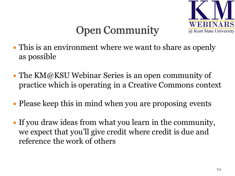 This is an environment where we want to share as openly as possible The KM@KSU Webinar Series is an open community of practice which is operating in a Creative Commons context Please keep this in mind when you are proposing events If you draw ideas from what you learn in the community, we expect that you'll give credit where credit is due and reference the work of others 24