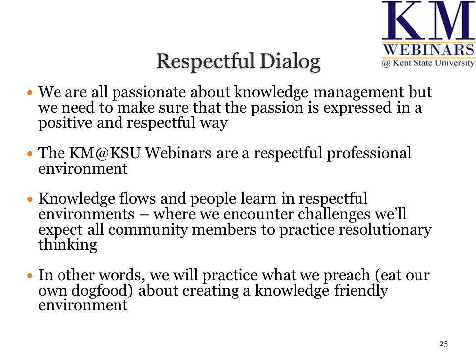 We are all passionate about knowledge management but we need to make sure that the passion is expressed in a positive and respectful way The KM@KSU Webinars are a respectful professional environment Knowledge flows and people learn in respectful environments – where we encounter challenges we'll expect all community members to practice resolutionary thinking In other words, we will practice what we preach (eat our own dogfood) about creating a knowledge friendly environment 25