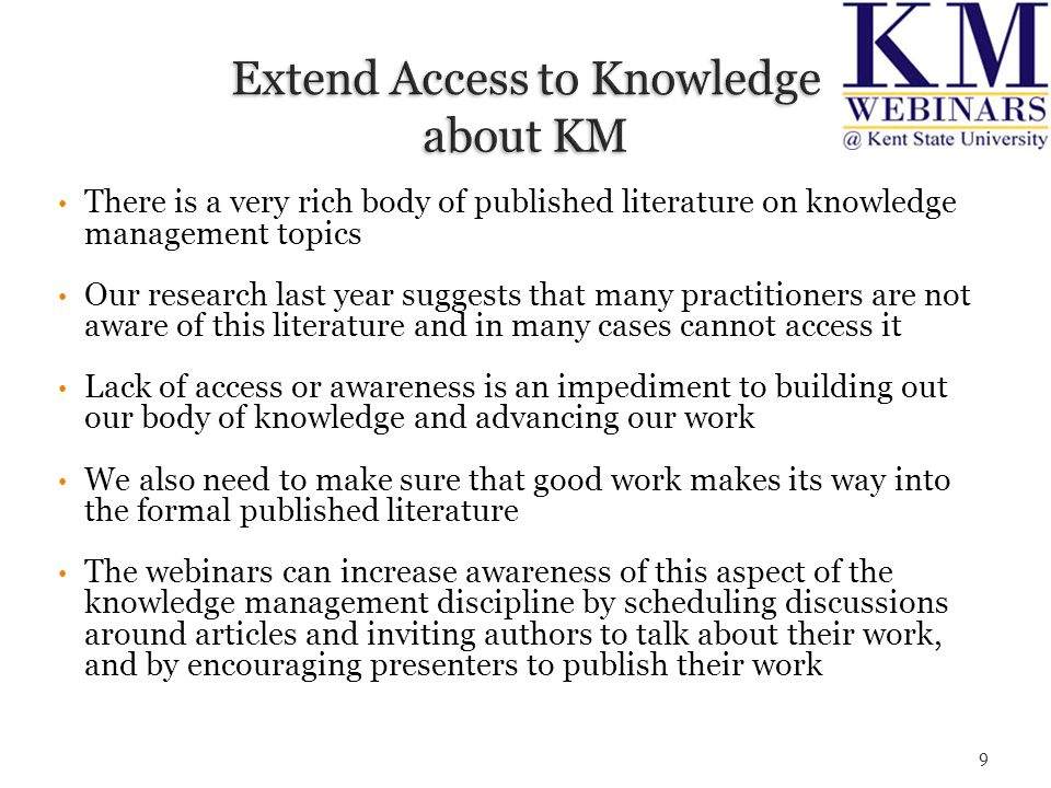 There is a very rich body of published literature on knowledge management topics Our research last year suggests that many practitioners are not aware of this literature and in many cases cannot access it Lack of access or awareness is an impediment to building out our body of knowledge and advancing our work We also need to make sure that good work makes its way into the formal published literature The webinars can increase awareness of this aspect of the knowledge management discipline by scheduling discussions around articles and inviting authors to talk about their work, and by encouraging presenters to publish their work 9