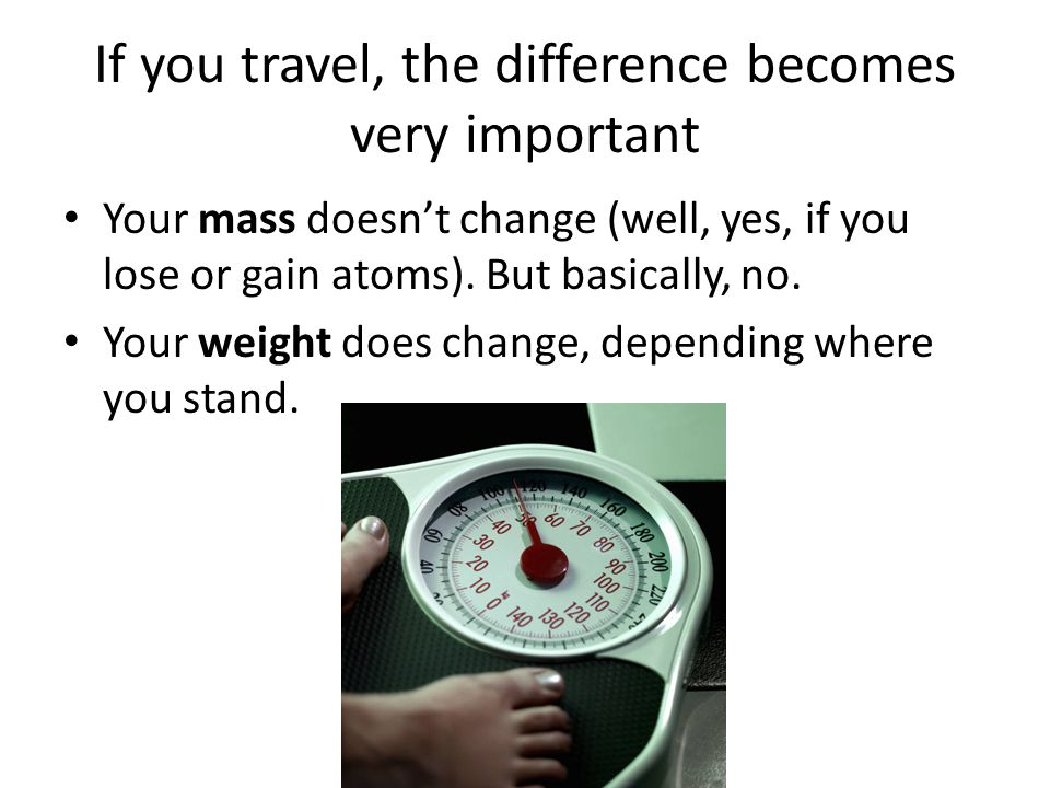 If you had a mass of 1 kg On Earth, you'd press down on a scale with a FORCE of 9.81 N.