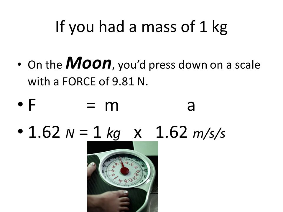 If you had a mass of 1 kg On Mars, you'd press down on a scale with a FORCE of 9.81 N.