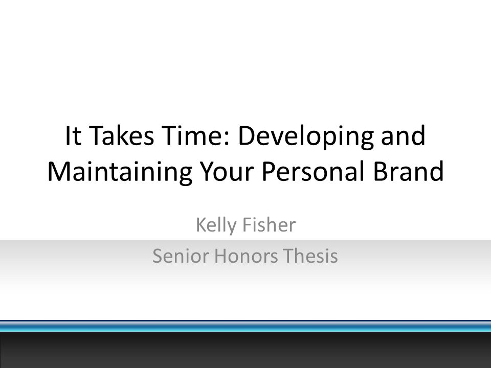 It Takes Time: Developing and Maintaining Your Personal Brand Kelly Fisher Senior Honors Thesis