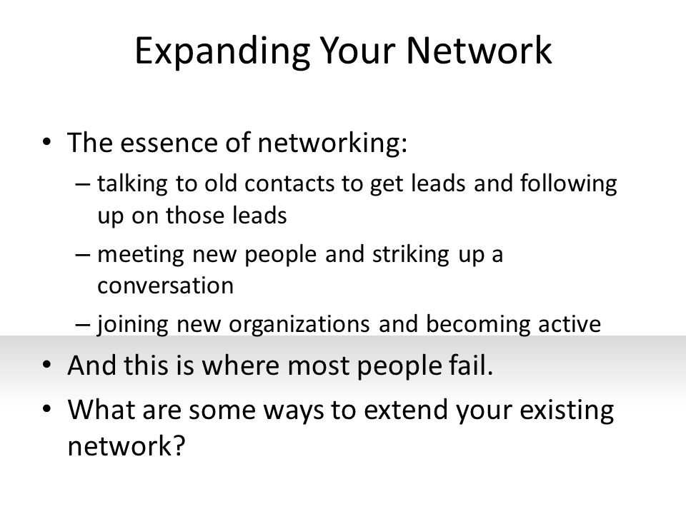 Expanding Your Network The essence of networking: – talking to old contacts to get leads and following up on those leads – meeting new people and stri