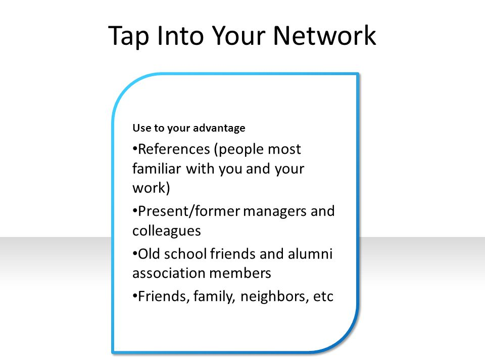 Tap Into Your Network Use to your advantage References (people most familiar with you and your work) Present/former managers and colleagues Old school