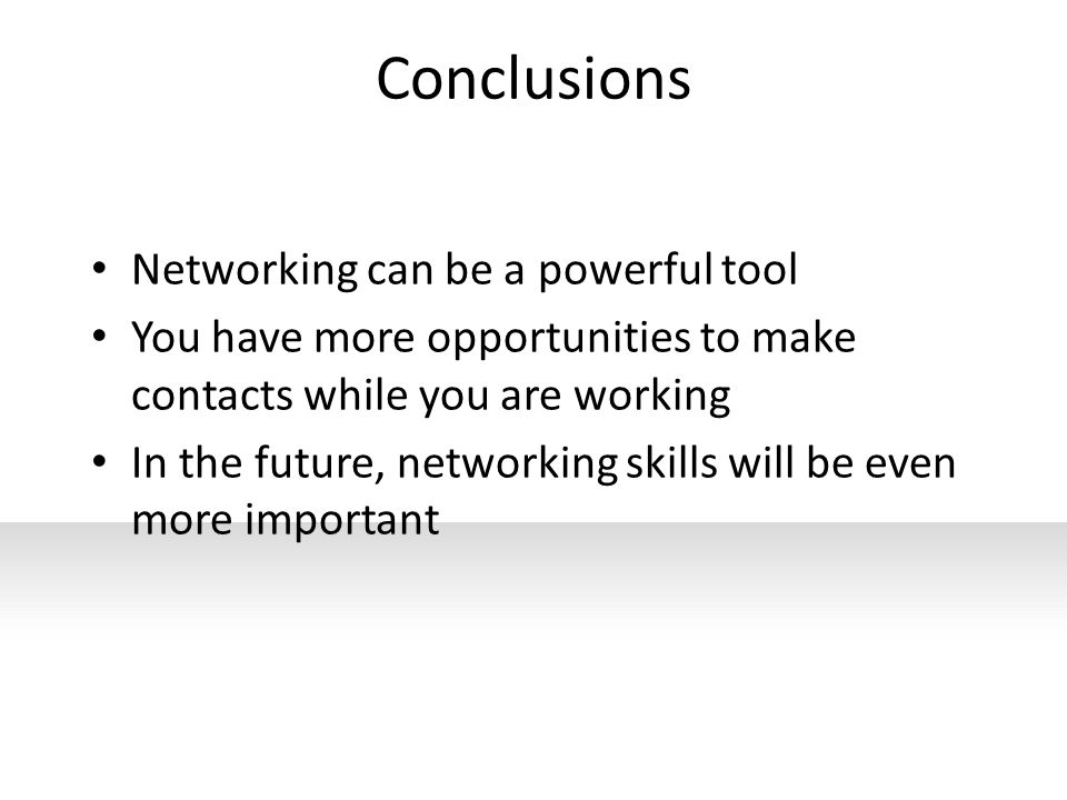 Conclusions Networking can be a powerful tool You have more opportunities to make contacts while you are working In the future, networking skills will