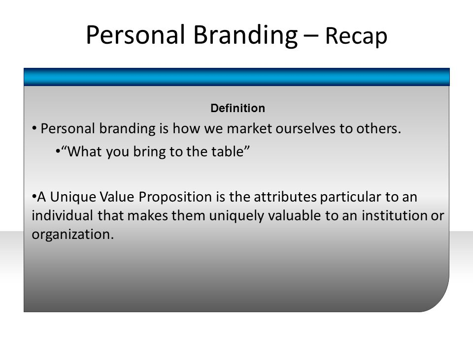"Definition Personal branding is how we market ourselves to others. ""What you bring to the table"" A Unique Value Proposition is the attributes particul"