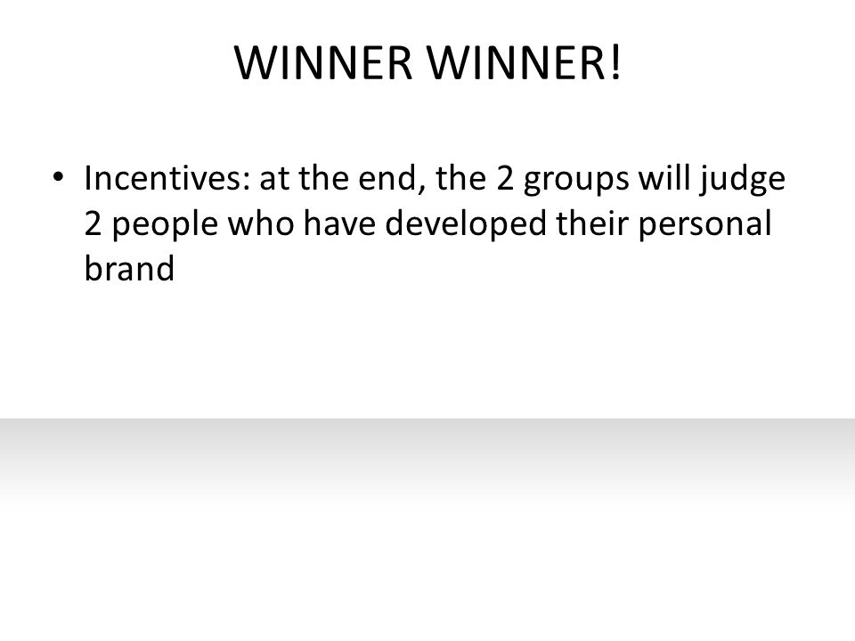 WINNER WINNER! Incentives: at the end, the 2 groups will judge 2 people who have developed their personal brand