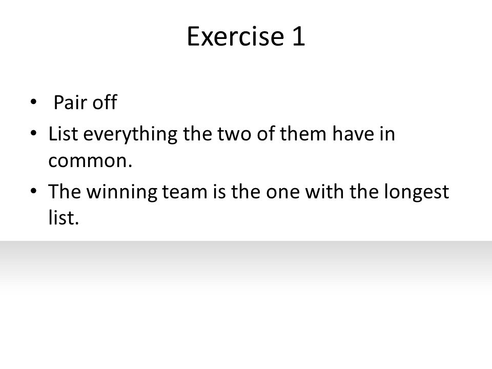 Exercise 1 Pair off List everything the two of them have in common. The winning team is the one with the longest list.
