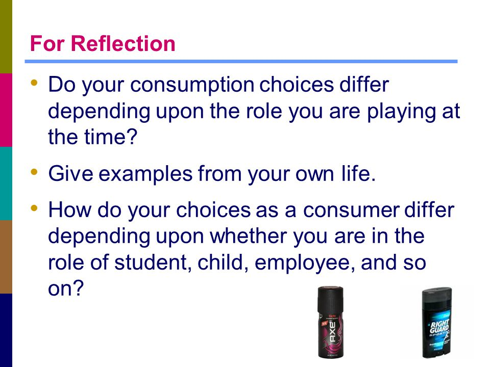 For Reflection Do your consumption choices differ depending upon the role you are playing at the time? Give examples from your own life. How do your c
