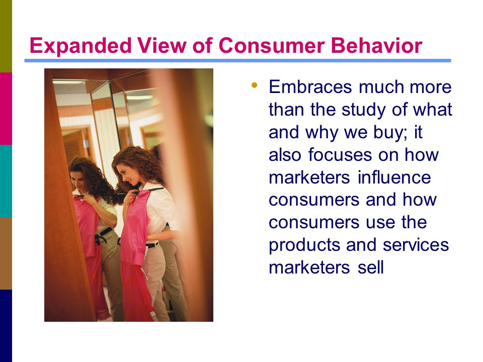 Expanded View of Consumer Behavior Embraces much more than the study of what and why we buy; it also focuses on how marketers influence consumers and how consumers use the products and services marketers sell