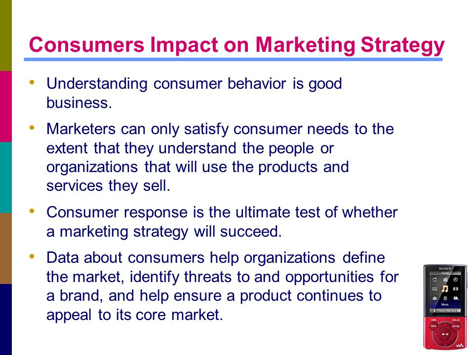 Consumers Impact on Marketing Strategy Understanding consumer behavior is good business. Marketers can only satisfy consumer needs to the extent that