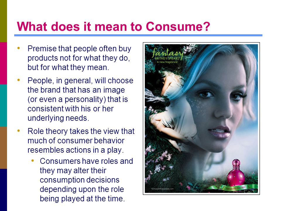 What does it mean to Consume? Premise that people often buy products not for what they do, but for what they mean. People, in general, will choose the