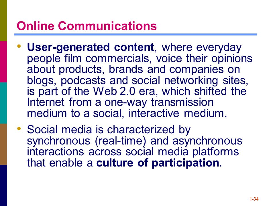 Online Communications User-generated content, where everyday people film commercials, voice their opinions about products, brands and companies on blogs, podcasts and social networking sites, is part of the Web 2.0 era, which shifted the Internet from a one-way transmission medium to a social, interactive medium.