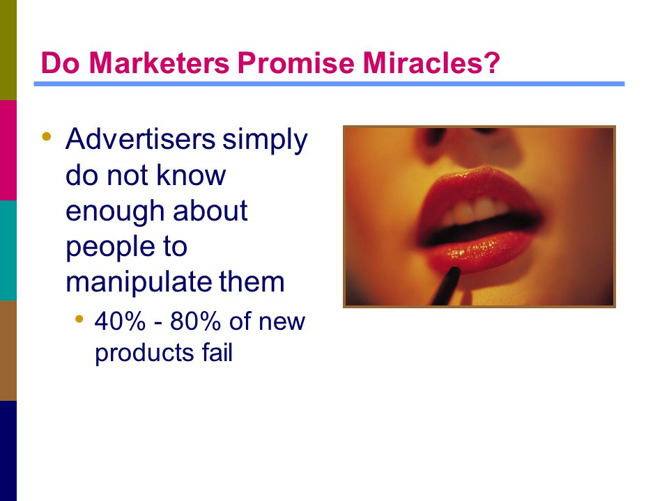 Do Marketers Promise Miracles? Advertisers simply do not know enough about people to manipulate them 40% - 80% of new products fail