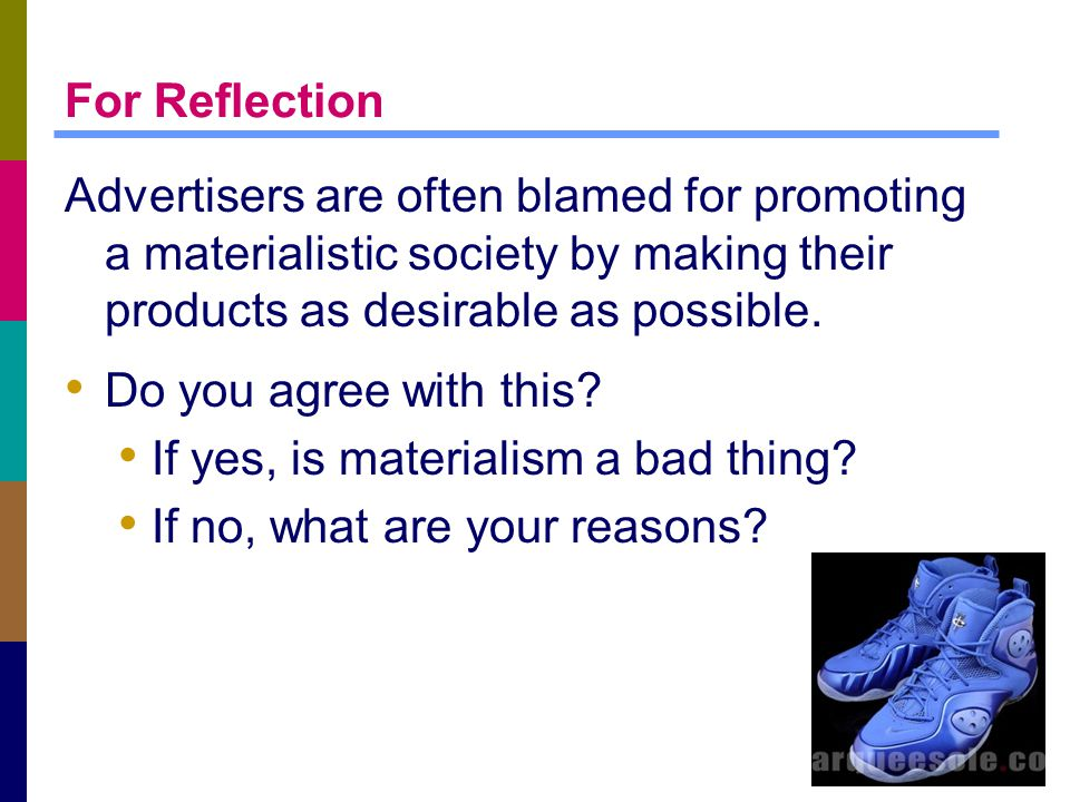1-47 For Reflection Advertisers are often blamed for promoting a materialistic society by making their products as desirable as possible.