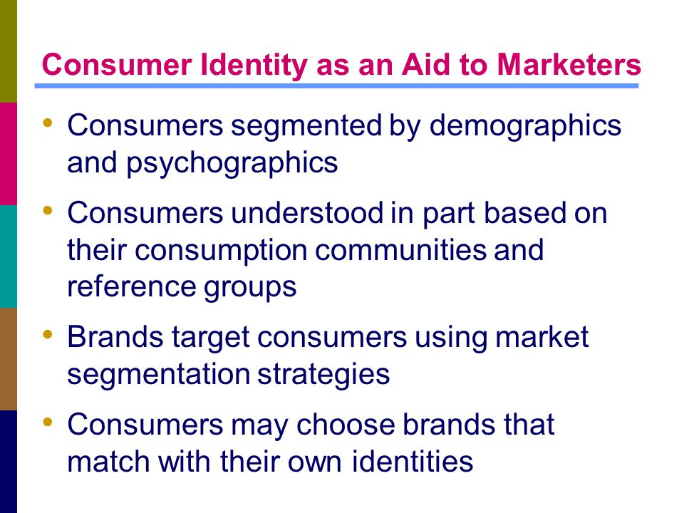 Consumer Identity as an Aid to Marketers Consumers segmented by demographics and psychographics Consumers understood in part based on their consumption communities and reference groups Brands target consumers using market segmentation strategies Consumers may choose brands that match with their own identities