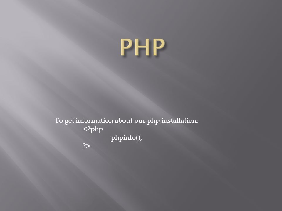To get information about our php installation: < php phpinfo(); >