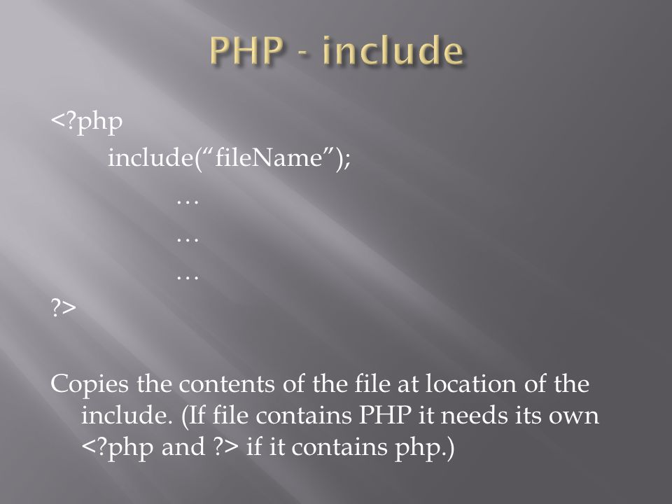 """<?php include(""""fileName""""); … ?> Copies the contents of the file at location of the include. (If file contains PHP it needs its own if it contains php."""