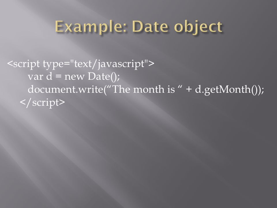 var d = new Date(); document.write( The month is + d.getMonth());