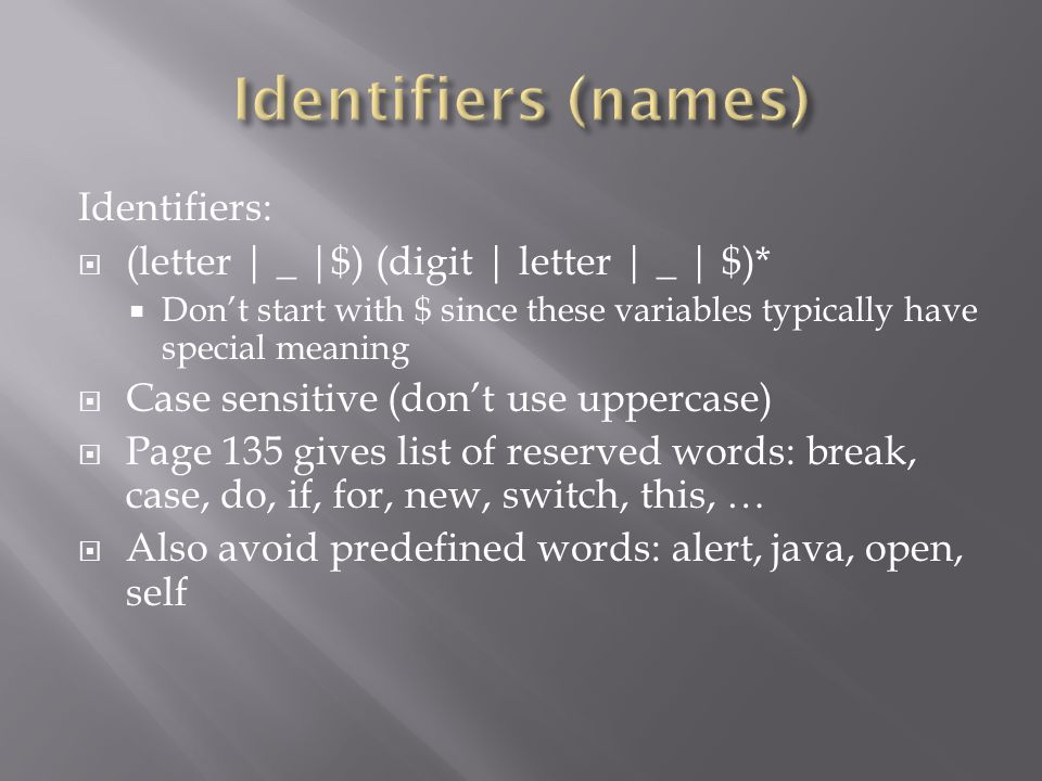 Identifiers:  (letter | _ |$) (digit | letter | _ | $)*  Don't start with $ since these variables typically have special meaning  Case sensitive (don't use uppercase)  Page 135 gives list of reserved words: break, case, do, if, for, new, switch, this, …  Also avoid predefined words: alert, java, open, self