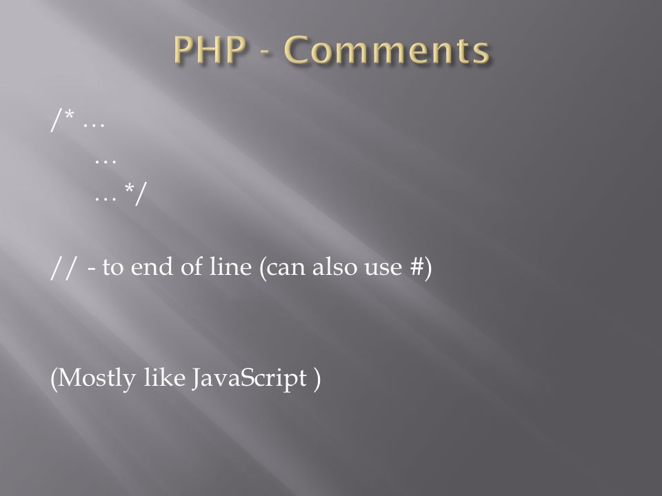 /* … … … */ // - to end of line (can also use #) (Mostly like JavaScript )