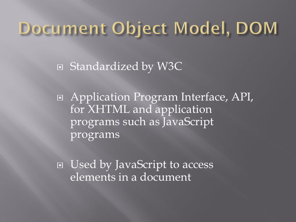  Standardized by W3C  Application Program Interface, API, for XHTML and application programs such as JavaScript programs  Used by JavaScript to acc