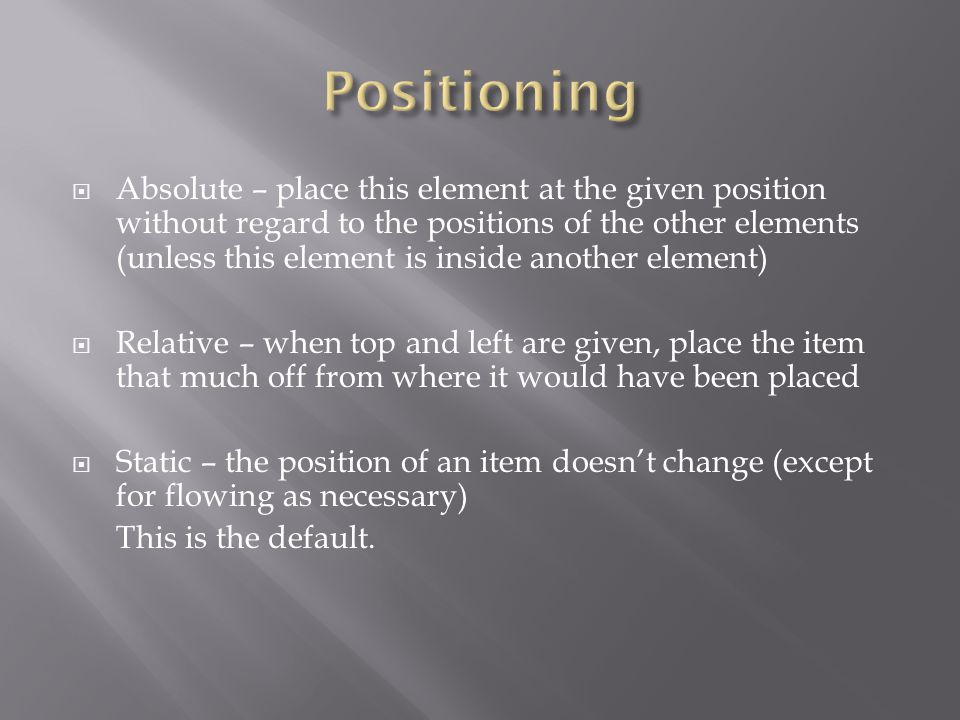  Absolute – place this element at the given position without regard to the positions of the other elements (unless this element is inside another element)  Relative – when top and left are given, place the item that much off from where it would have been placed  Static – the position of an item doesn't change (except for flowing as necessary) This is the default.