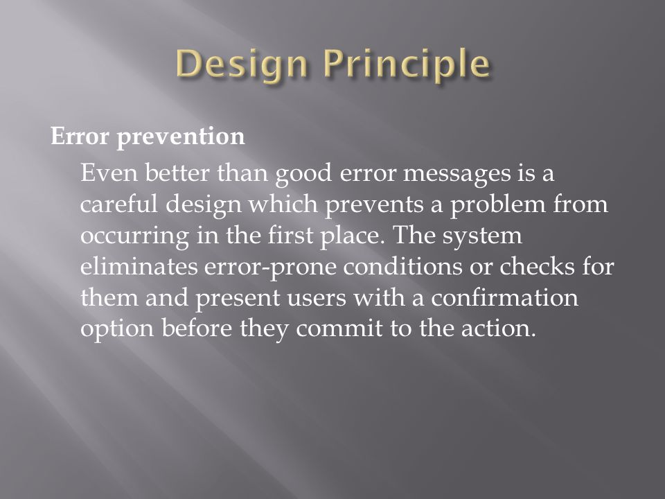 Error prevention Even better than good error messages is a careful design which prevents a problem from occurring in the first place. The system elimi