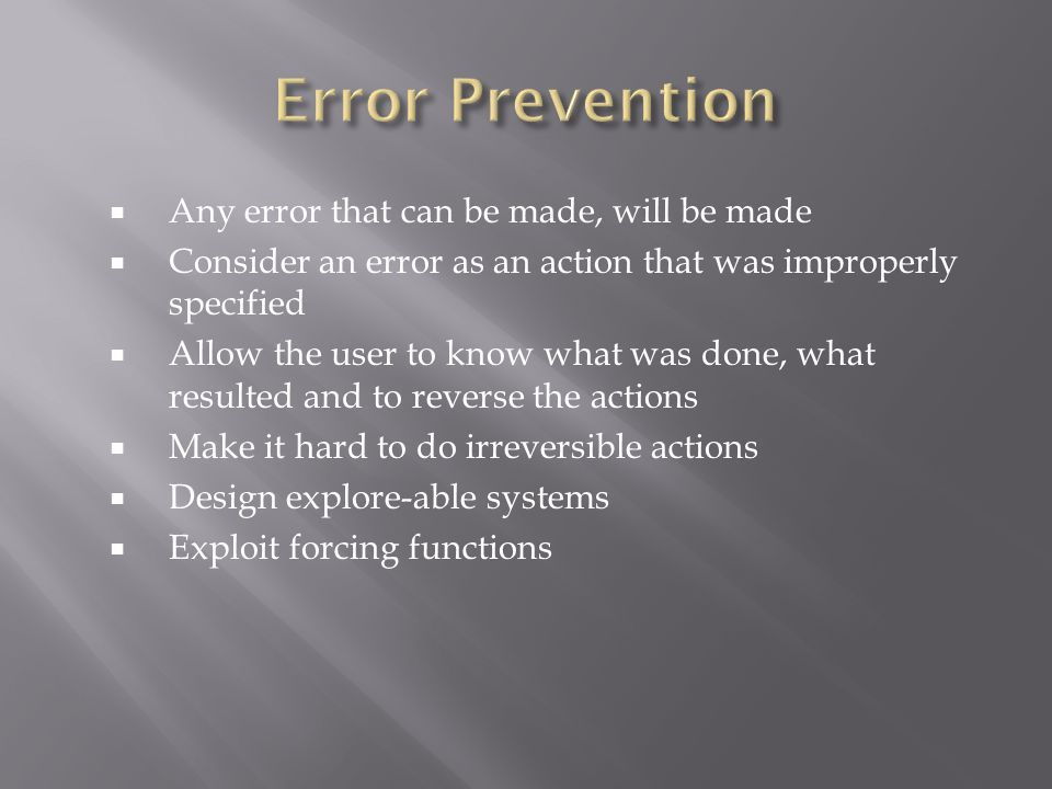  Any error that can be made, will be made  Consider an error as an action that was improperly specified  Allow the user to know what was done, what resulted and to reverse the actions  Make it hard to do irreversible actions  Design explore-able systems  Exploit forcing functions