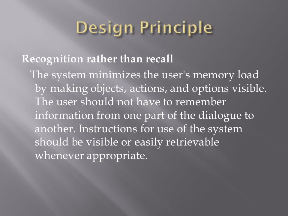 Recognition rather than recall The system minimizes the user's memory load by making objects, actions, and options visible. The user should not have t