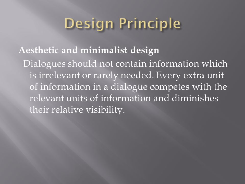 Aesthetic and minimalist design Dialogues should not contain information which is irrelevant or rarely needed. Every extra unit of information in a di