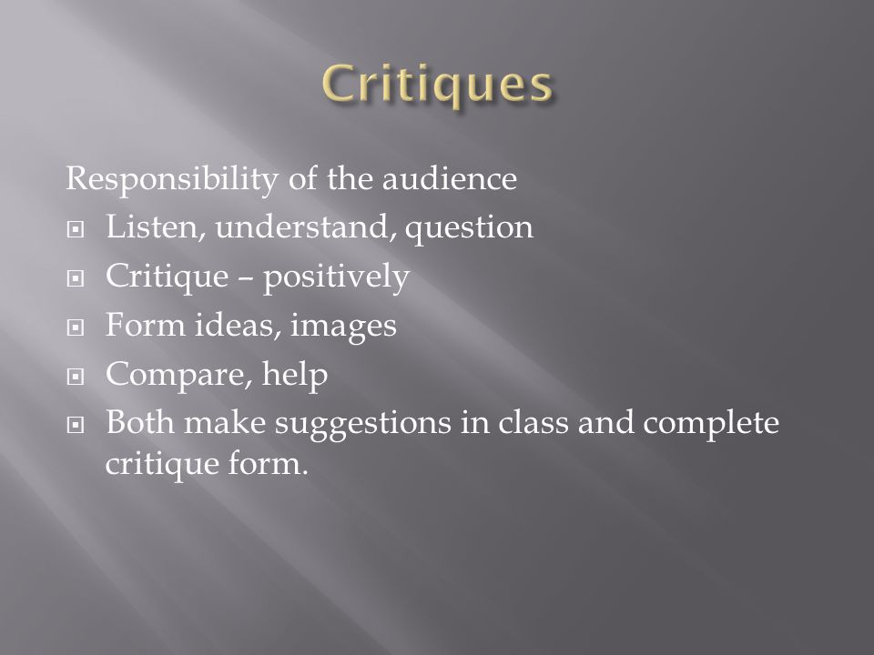 Responsibility of the audience  Listen, understand, question  Critique – positively  Form ideas, images  Compare, help  Both make suggestions in class and complete critique form.