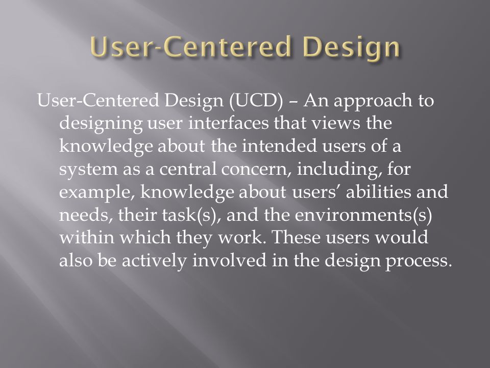 User-Centered Design (UCD) – An approach to designing user interfaces that views the knowledge about the intended users of a system as a central concern, including, for example, knowledge about users' abilities and needs, their task(s), and the environments(s) within which they work.