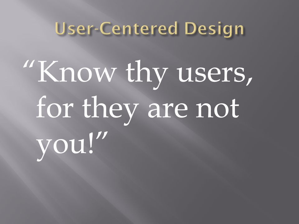 Know thy users, for they are not you!