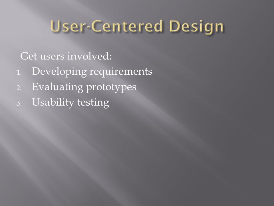 Get users involved: 1. Developing requirements 2. Evaluating prototypes 3. Usability testing